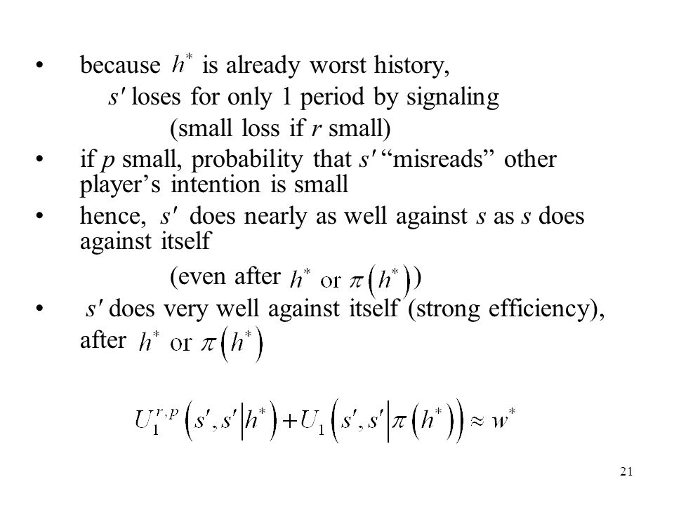 21 because is already worst history, s loses for only 1 period by signaling (small loss if r small) if p small, probability that s misreads other player's intention is small hence, s does nearly as well against s as s does against itself (even after ) s does very well against itself (strong efficiency), after