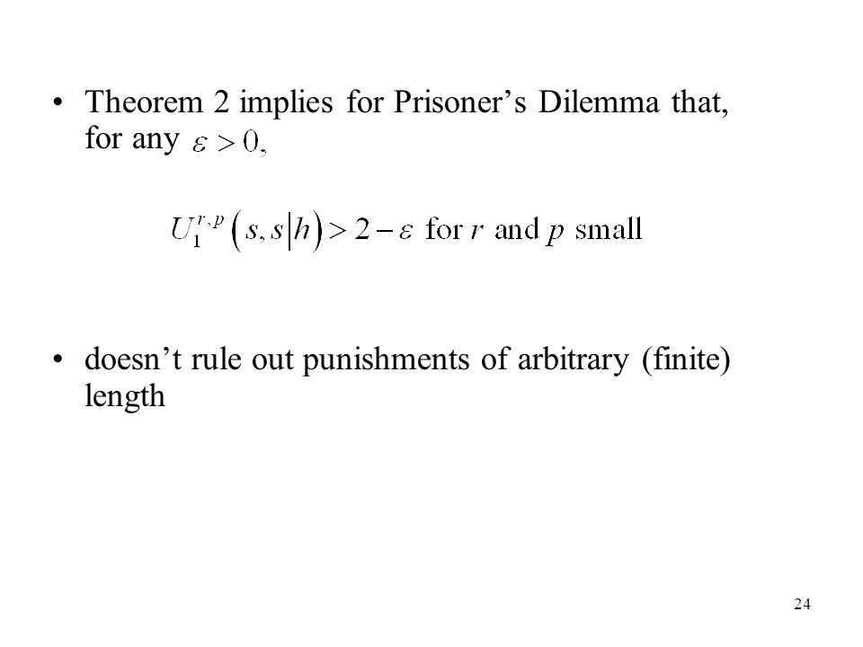 24 Theorem 2 implies for Prisoner's Dilemma that, for any doesn't rule out punishments of arbitrary (finite) length