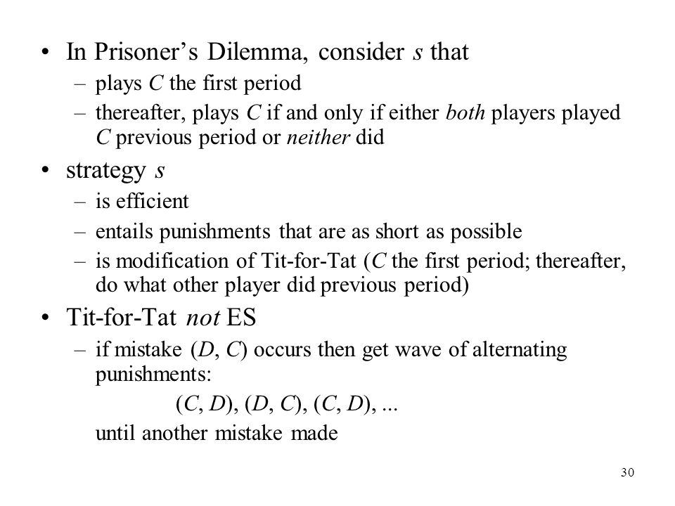 30 In Prisoner's Dilemma, consider s that –plays C the first period –thereafter, plays C if and only if either both players played C previous period or neither did strategy s –is efficient –entails punishments that are as short as possible –is modification of Tit-for-Tat (C the first period; thereafter, do what other player did previous period) Tit-for-Tat not ES –if mistake (D, C) occurs then get wave of alternating punishments: (C, D), (D, C), (C, D),...