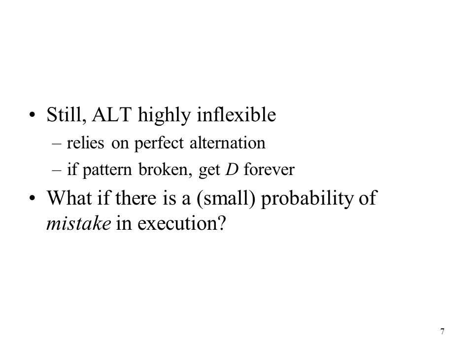 7 Still, ALT highly inflexible –relies on perfect alternation –if pattern broken, get D forever What if there is a (small) probability of mistake in execution