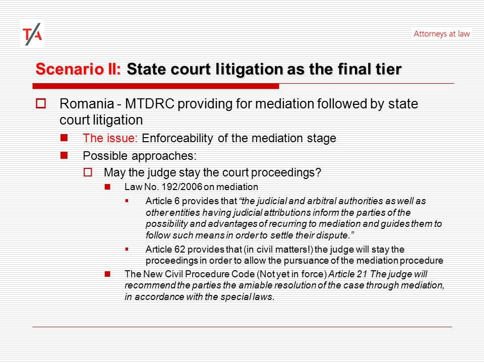 Scenario II: State court litigation as the final tier  Romania - MTDRC providing for mediation followed by state court litigation The issue: Enforceability of the mediation stage Possible approaches:  May the judge stay the court proceedings.