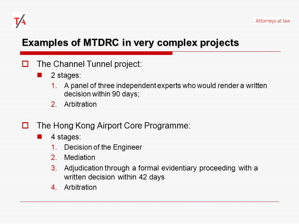 Examples of MTDRC in standard forms of contracts  FIDIC Standard form of contracts (1999 edition): 1.Adjudication 2.Amicable Settlement 3.Arbitration  World Bank Standard Bidding Documents for the Procurement of Works: 1.Adjudication 2.Amicable Settlement 3.Arbitration