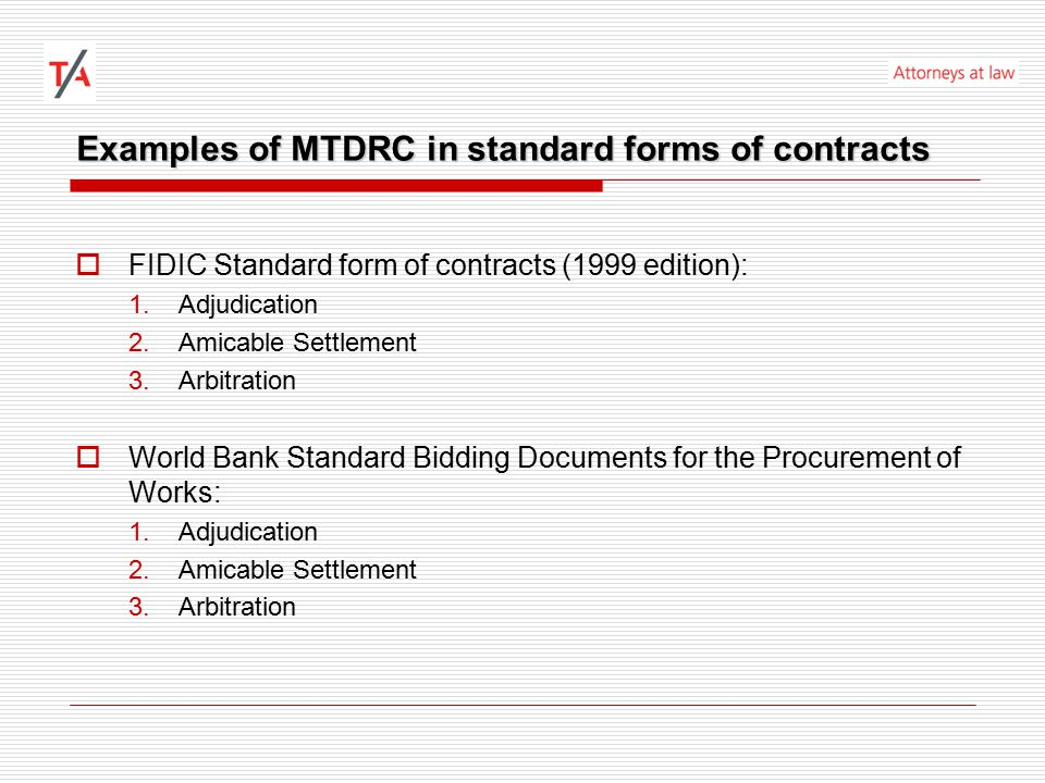 Examples of MTDRC in standard forms of contracts  FIDIC Standard form of contracts (1999 edition): 1.Adjudication 2.Amicable Settlement 3.Arbitration  World Bank Standard Bidding Documents for the Procurement of Works: 1.Adjudication 2.Amicable Settlement 3.Arbitration