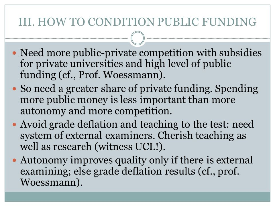 III. HOW TO CONDITION PUBLIC FUNDING Need more public-private competition with subsidies for private universities and high level of public funding (cf