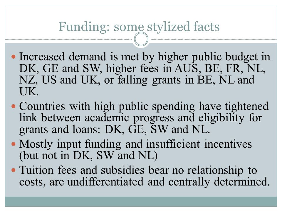 Funding: some stylized facts Increased demand is met by higher public budget in DK, GE and SW, higher fees in AUS, BE, FR, NL, NZ, US and UK, or falling grants in BE, NL and UK.