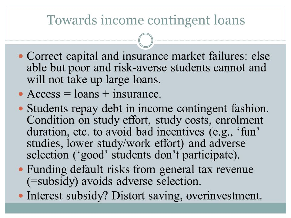 Towards income contingent loans Correct capital and insurance market failures: else able but poor and risk-averse students cannot and will not take up large loans.