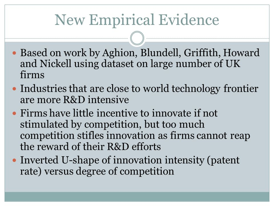 New Empirical Evidence Based on work by Aghion, Blundell, Griffith, Howard and Nickell using dataset on large number of UK firms Industries that are close to world technology frontier are more R&D intensive Firms have little incentive to innovate if not stimulated by competition, but too much competition stifles innovation as firms cannot reap the reward of their R&D efforts Inverted U-shape of innovation intensity (patent rate) versus degree of competition