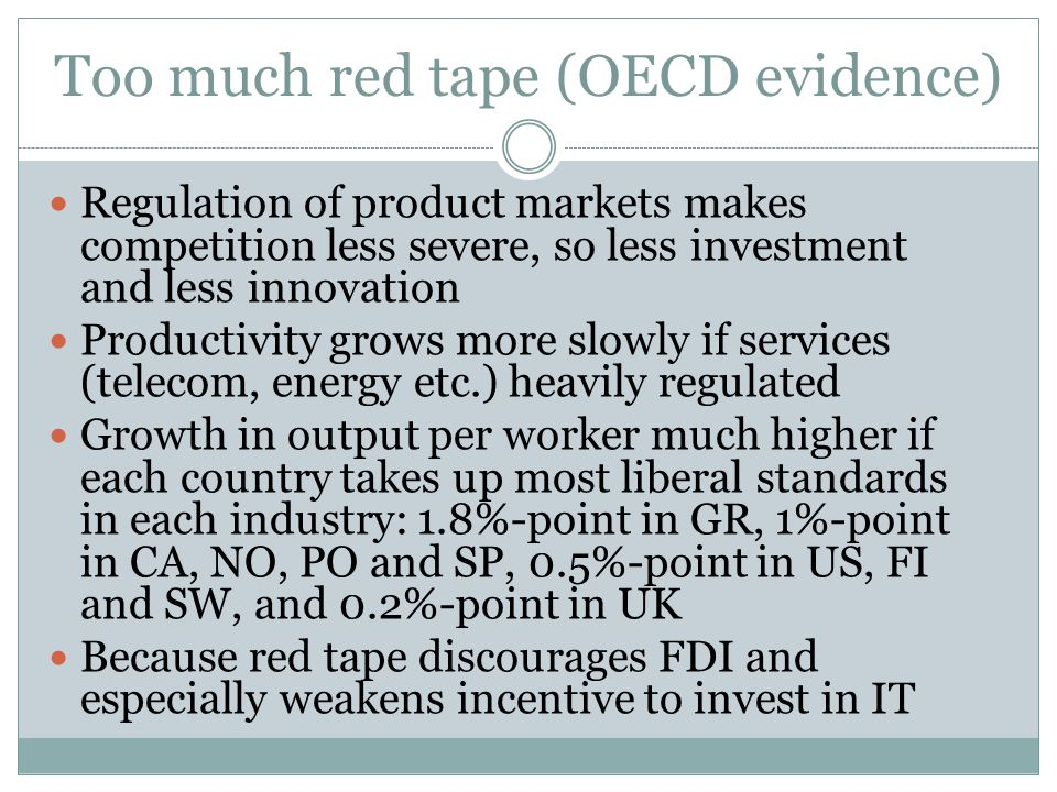 Too much red tape (OECD evidence) Regulation of product markets makes competition less severe, so less investment and less innovation Productivity grows more slowly if services (telecom, energy etc.) heavily regulated Growth in output per worker much higher if each country takes up most liberal standards in each industry: 1.8%-point in GR, 1%-point in CA, NO, PO and SP, 0.5%-point in US, FI and SW, and 0.2%-point in UK Because red tape discourages FDI and especially weakens incentive to invest in IT