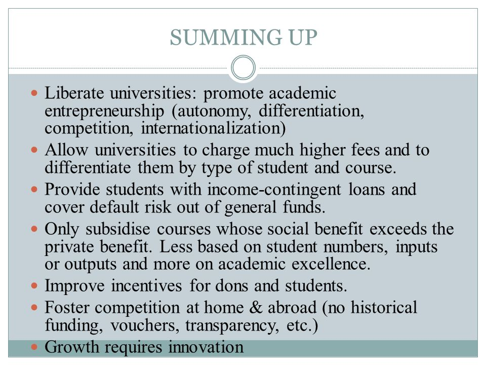 SUMMING UP Liberate universities: promote academic entrepreneurship (autonomy, differentiation, competition, internationalization) Allow universities to charge much higher fees and to differentiate them by type of student and course.