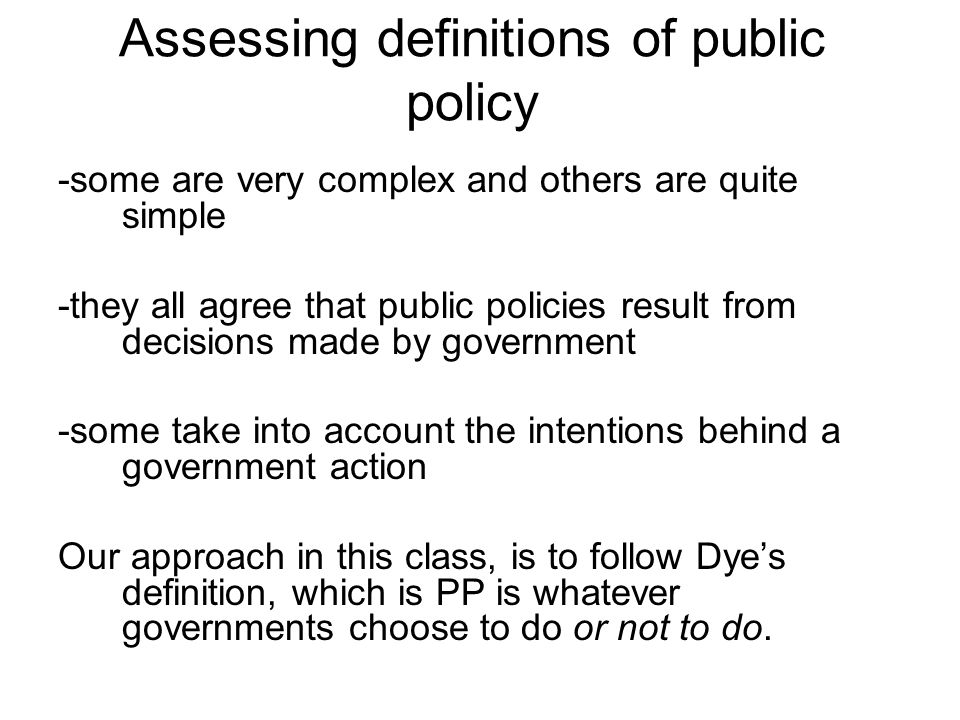 Assessing definitions of public policy -some are very complex and others are quite simple -they all agree that public policies result from decisions made by government -some take into account the intentions behind a government action Our approach in this class, is to follow Dye's definition, which is PP is whatever governments choose to do or not to do.