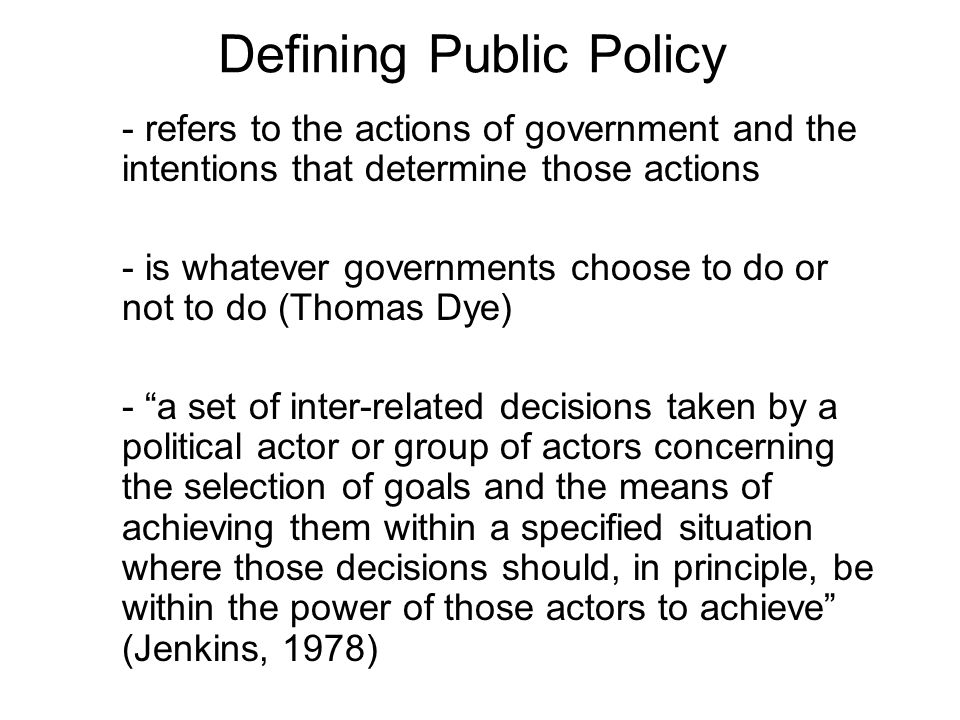 Defining Public Policy - refers to the actions of government and the intentions that determine those actions - is whatever governments choose to do or not to do (Thomas Dye) - a set of inter-related decisions taken by a political actor or group of actors concerning the selection of goals and the means of achieving them within a specified situation where those decisions should, in principle, be within the power of those actors to achieve (Jenkins, 1978)