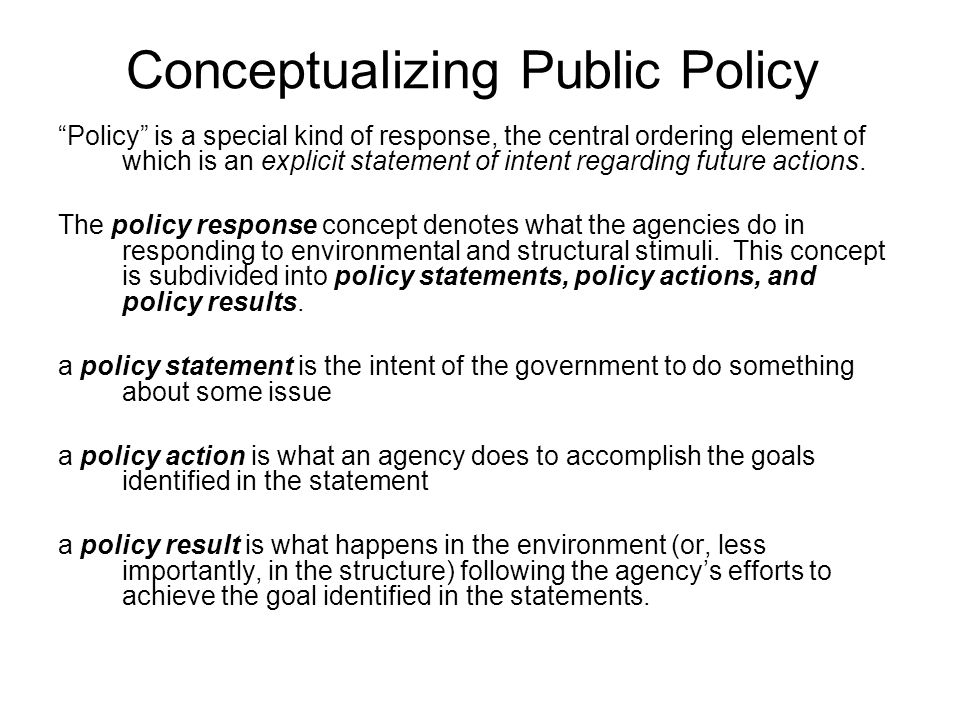 Conceptualizing Public Policy Policy is a special kind of response, the central ordering element of which is an explicit statement of intent regarding future actions.