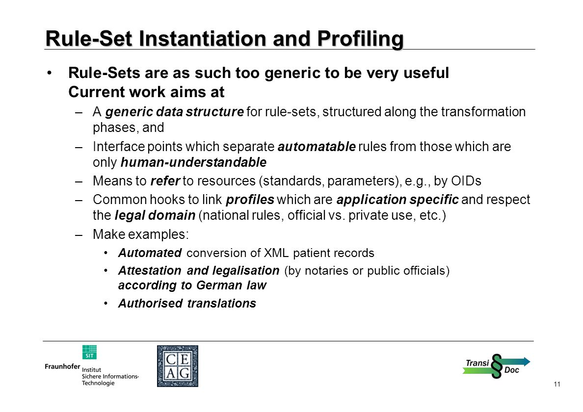 11 Rule-Set Instantiation and Profiling Rule-Sets are as such too generic to be very useful Current work aims at –A generic data structure for rule-sets, structured along the transformation phases, and –Interface points which separate automatable rules from those which are only human-understandable –Means to refer to resources (standards, parameters), e.g., by OIDs –Common hooks to link profiles which are application specific and respect the legal domain (national rules, official vs.