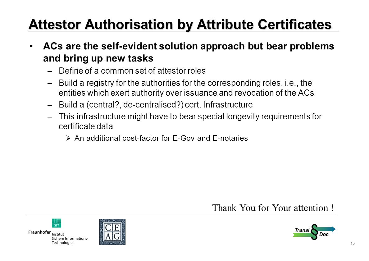 15 Attestor Authorisation by Attribute Certificates ACs are the self-evident solution approach but bear problems and bring up new tasks –Define of a common set of attestor roles –Build a registry for the authorities for the corresponding roles, i.e., the entities which exert authority over issuance and revocation of the ACs –Build a (central , de-centralised ) cert.