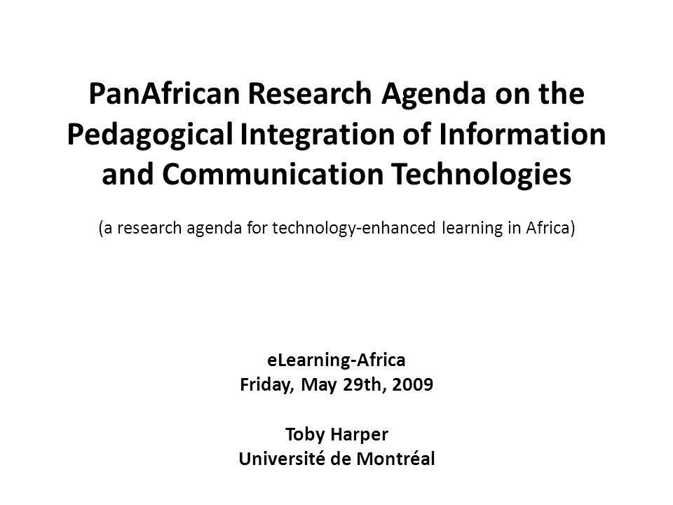 PanAfrican Research Agenda on the Pedagogical Integration of Information and Communication Technologies (a research agenda for technology-enhanced learning in Africa) eLearning-Africa Friday, May 29th, 2009 Toby Harper Université de Montréal