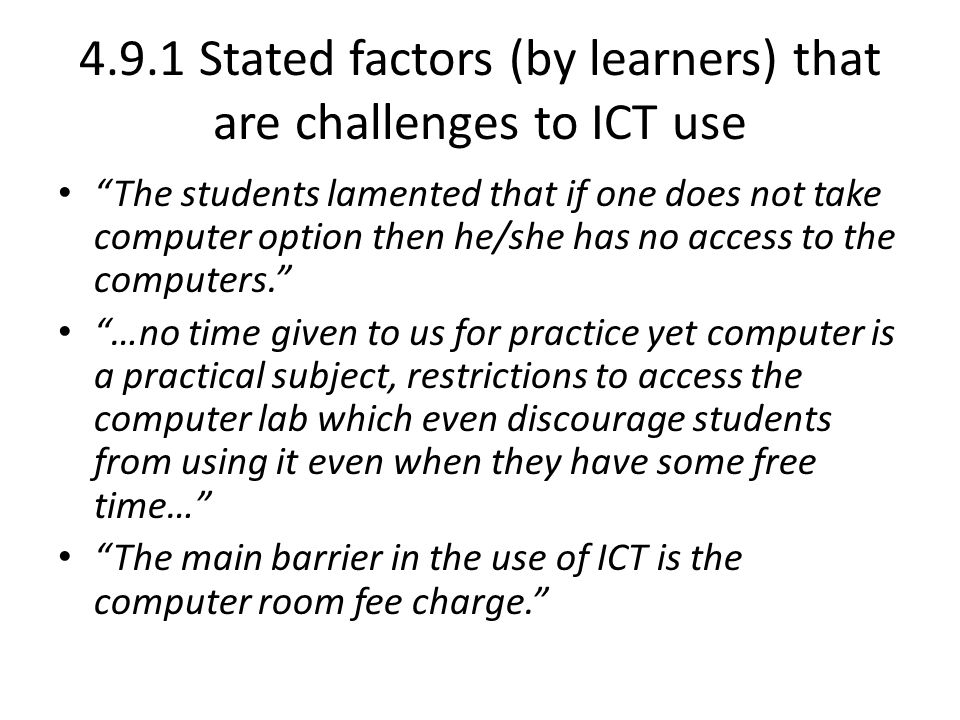 4.9.1 Stated factors (by learners) that are challenges to ICT use The students lamented that if one does not take computer option then he/she has no access to the computers. …no time given to us for practice yet computer is a practical subject, restrictions to access the computer lab which even discourage students from using it even when they have some free time… The main barrier in the use of ICT is the computer room fee charge.
