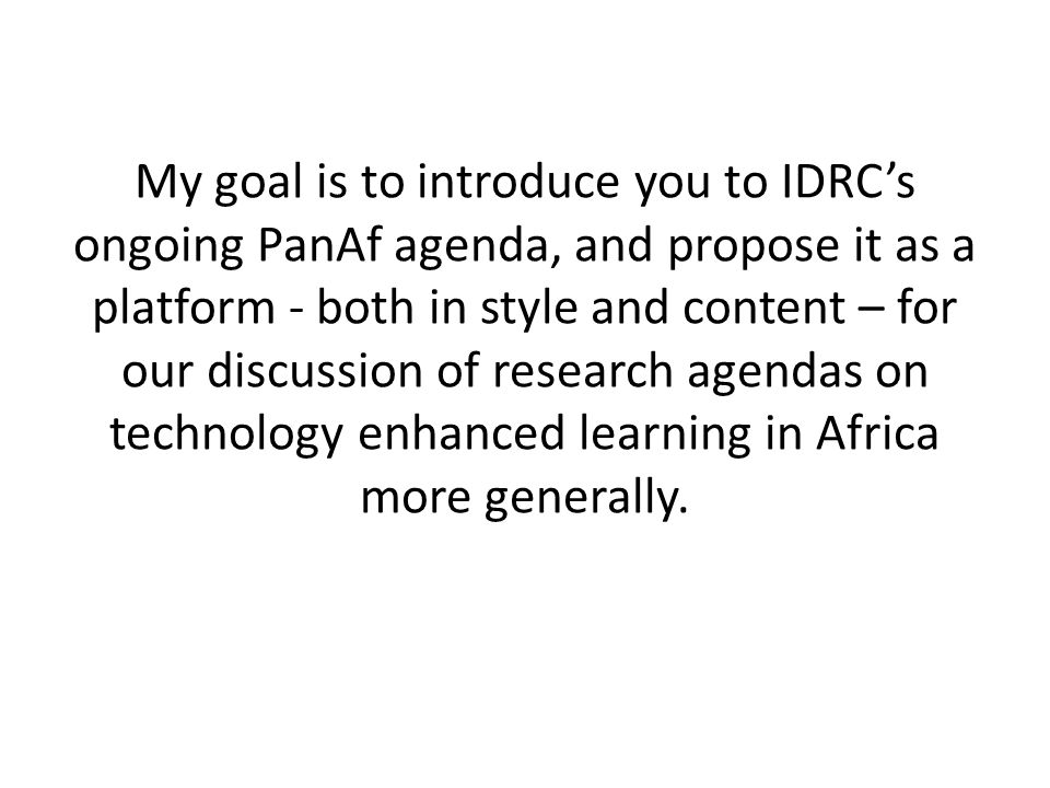 My goal is to introduce you to IDRC's ongoing PanAf agenda, and propose it as a platform - both in style and content – for our discussion of research agendas on technology enhanced learning in Africa more generally.