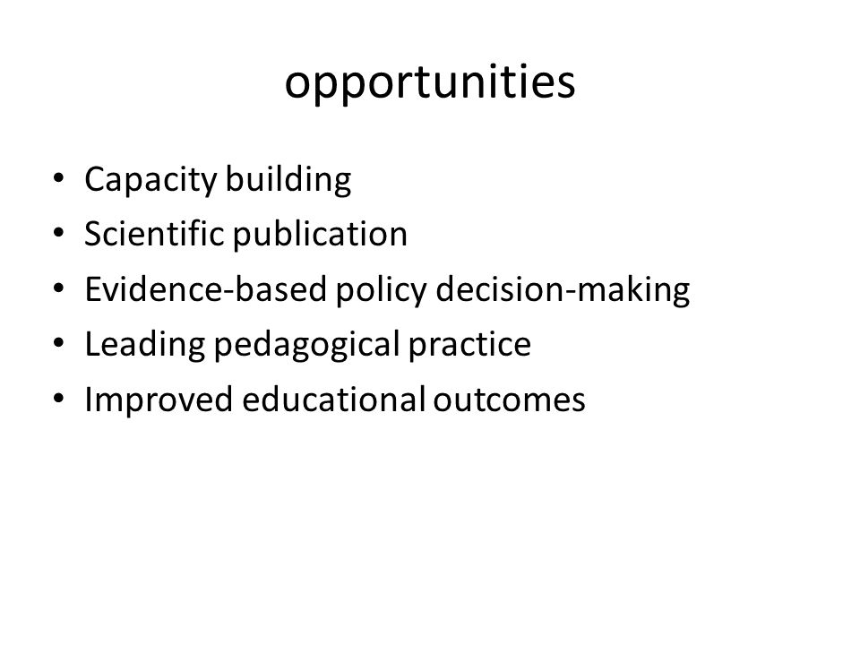 opportunities Capacity building Scientific publication Evidence-based policy decision-making Leading pedagogical practice Improved educational outcomes