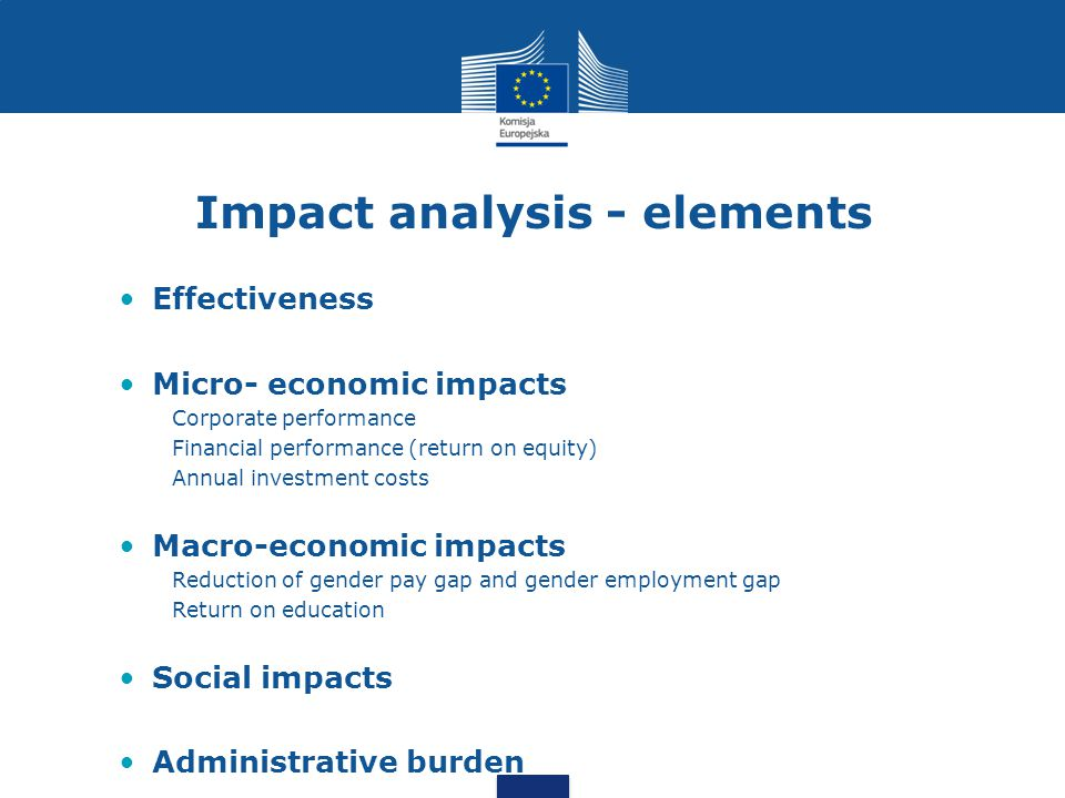 Impact analysis - elements Effectiveness Micro- economic impacts Corporate performance Financial performance (return on equity) Annual investment costs Macro-economic impacts Reduction of gender pay gap and gender employment gap Return on education Social impacts Administrative burden