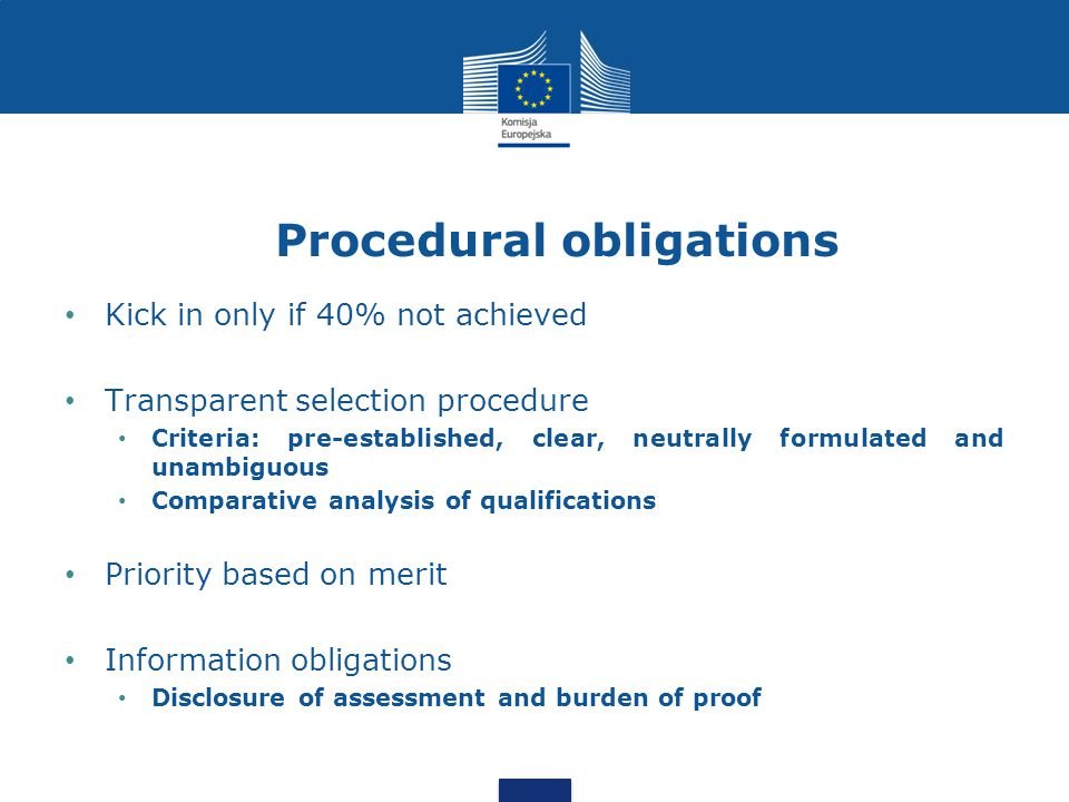 Procedural obligations Kick in only if 40% not achieved Transparent selection procedure Criteria: pre-established, clear, neutrally formulated and unambiguous Comparative analysis of qualifications Priority based on merit Information obligations Disclosure of assessment and burden of proof