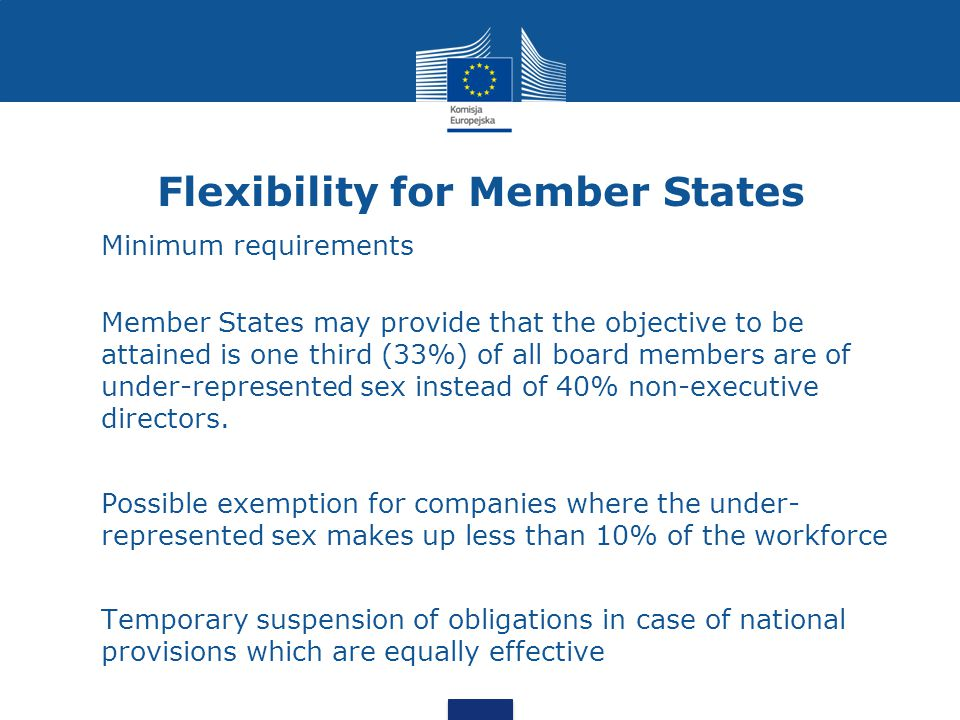 Flexibility for Member States Minimum requirements Member States may provide that the objective to be attained is one third (33%) of all board members are of under-represented sex instead of 40% non-executive directors.