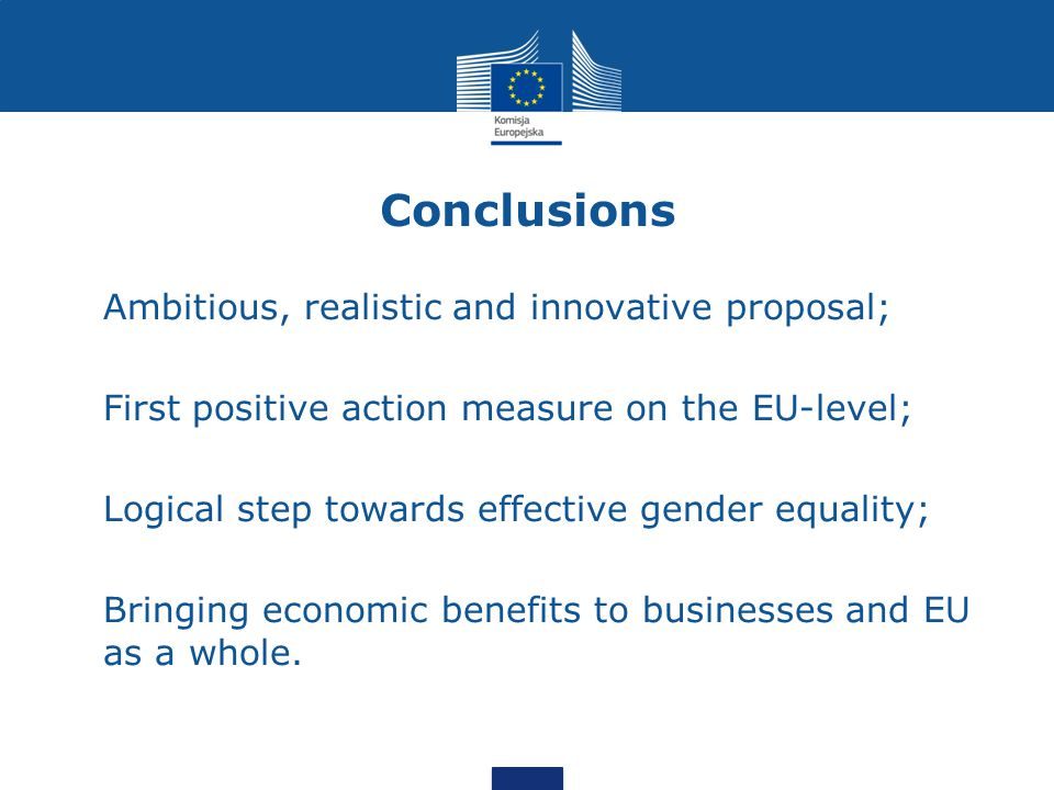 Conclusions Ambitious, realistic and innovative proposal; First positive action measure on the EU-level; Logical step towards effective gender equality; Bringing economic benefits to businesses and EU as a whole.