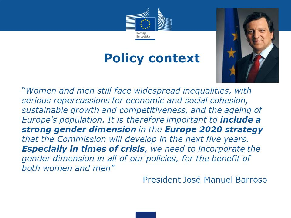 Policy context Women and men still face widespread inequalities, with serious repercussions for economic and social cohesion, sustainable growth and competitiveness, and the ageing of Europe s population.