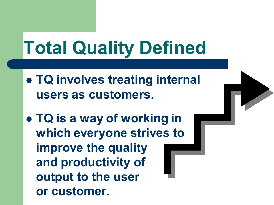 Total Quality Defined TQ involves treating internal users as customers. TQ is a way of working in which everyone strives to improve the quality and pr