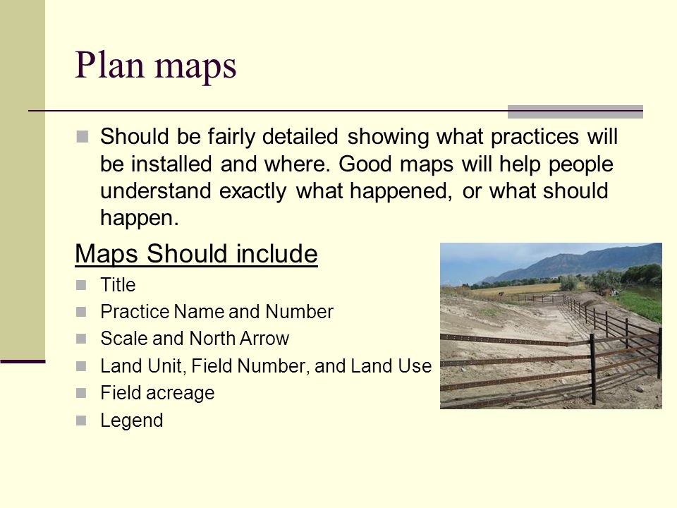 Plan maps Should be fairly detailed showing what practices will be installed and where.
