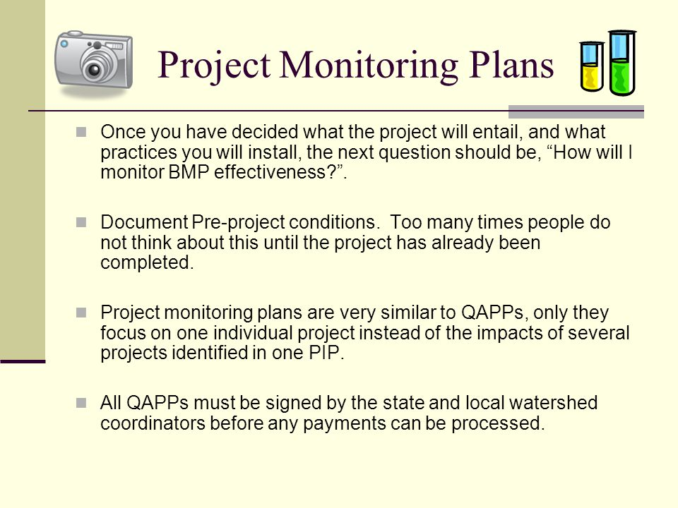 Project Monitoring Plans Once you have decided what the project will entail, and what practices you will install, the next question should be, How will I monitor BMP effectiveness? .