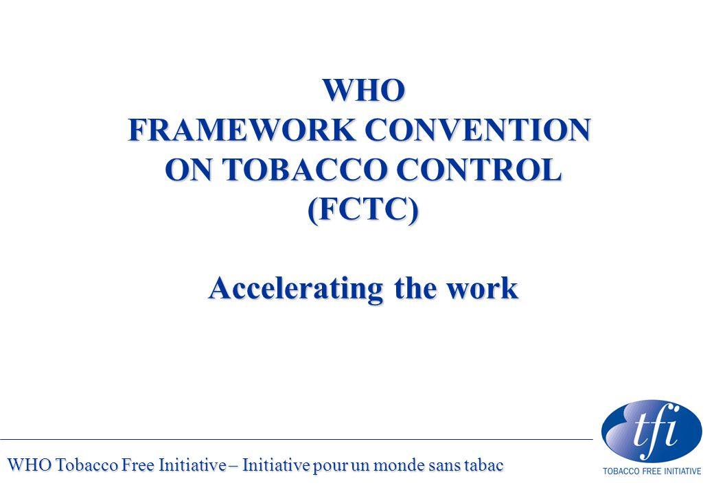 WHO Tobacco Free Initiative – Initiative pour un monde sans tabac WHO FRAMEWORK CONVENTION ON TOBACCO CONTROL (FCTC) Accelerating the work