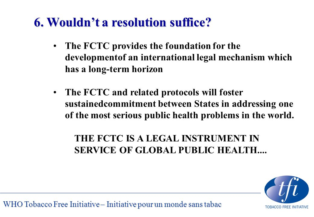 WHO Tobacco Free Initiative – Initiative pour un monde sans tabac 6. Wouldn't a resolution suffice? The FCTC provides the foundation for the developme