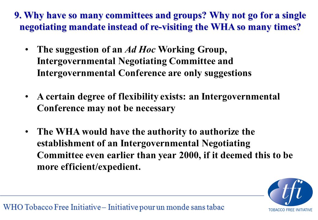 WHO Tobacco Free Initiative – Initiative pour un monde sans tabac 9. Why have so many committees and groups? Why not go for a single negotiating manda
