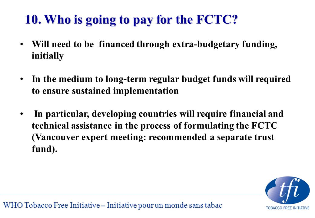 WHO Tobacco Free Initiative – Initiative pour un monde sans tabac 10. Who is going to pay for the FCTC? Will need to be financed through extra-budgeta