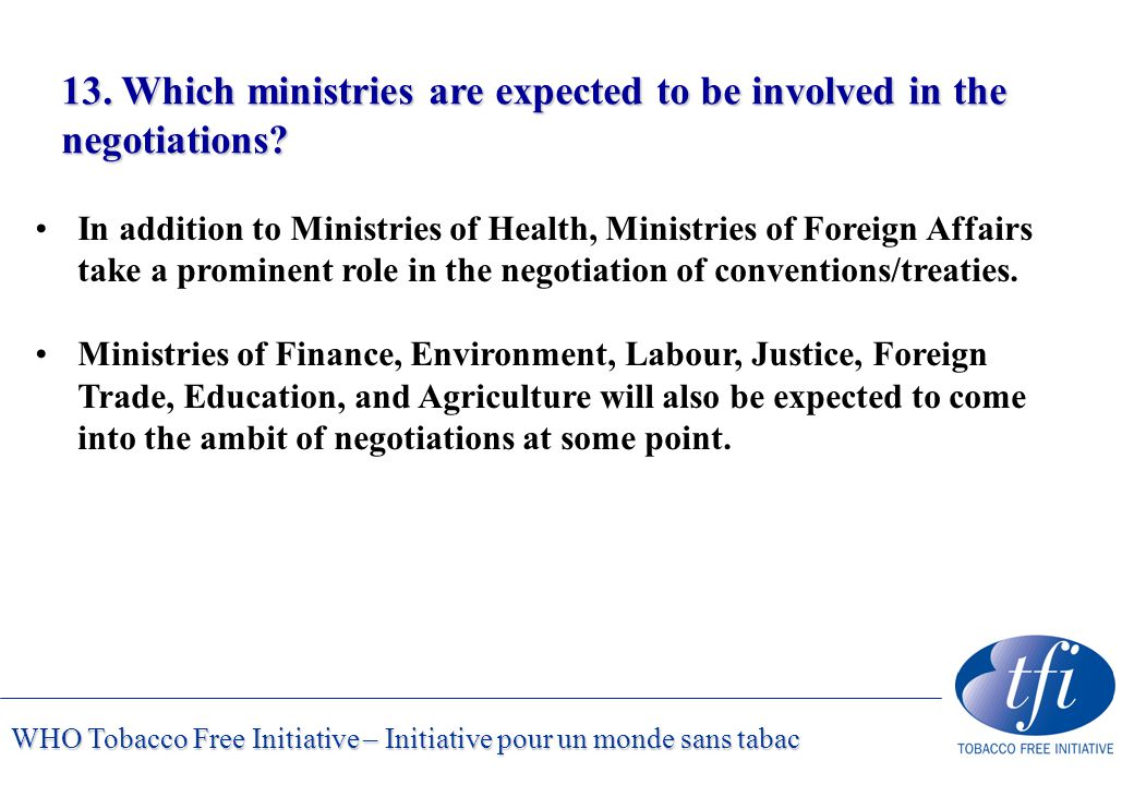 WHO Tobacco Free Initiative – Initiative pour un monde sans tabac 13. Which ministries are expected to be involved in the negotiations? In addition to
