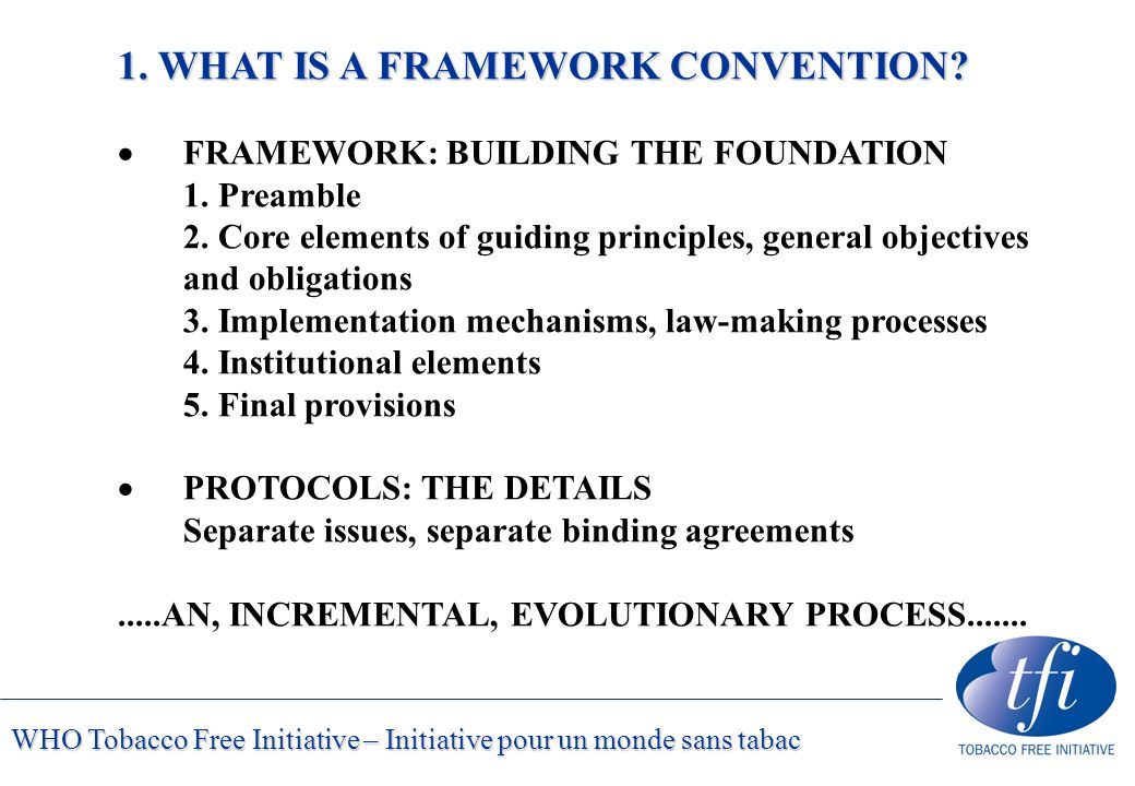 WHO Tobacco Free Initiative – Initiative pour un monde sans tabac 1. WHAT IS A FRAMEWORK CONVENTION?  FRAMEWORK: BUILDING THE FOUNDATION 1. Preamble