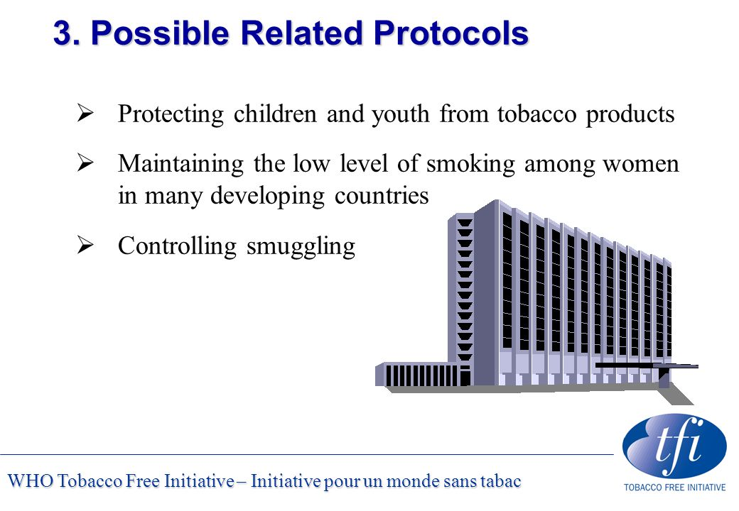 WHO Tobacco Free Initiative – Initiative pour un monde sans tabac 3. Possible Related Protocols  Protecting children and youth from tobacco products