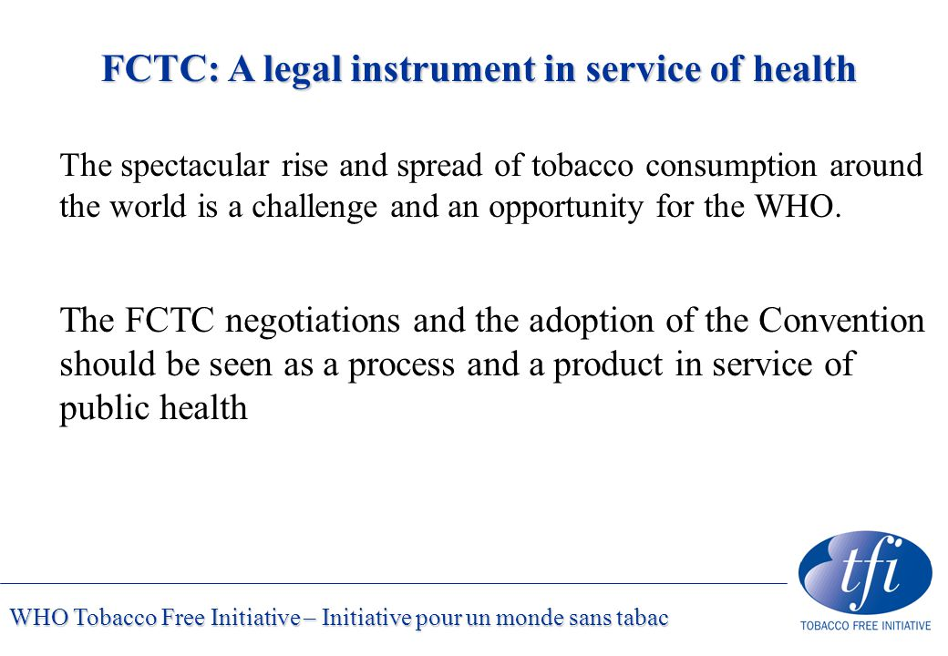 WHO Tobacco Free Initiative – Initiative pour un monde sans tabac FCTC: A legal instrument in service of health The spectacular rise and spread of tobacco consumption around the world is a challenge and an opportunity for the WHO.