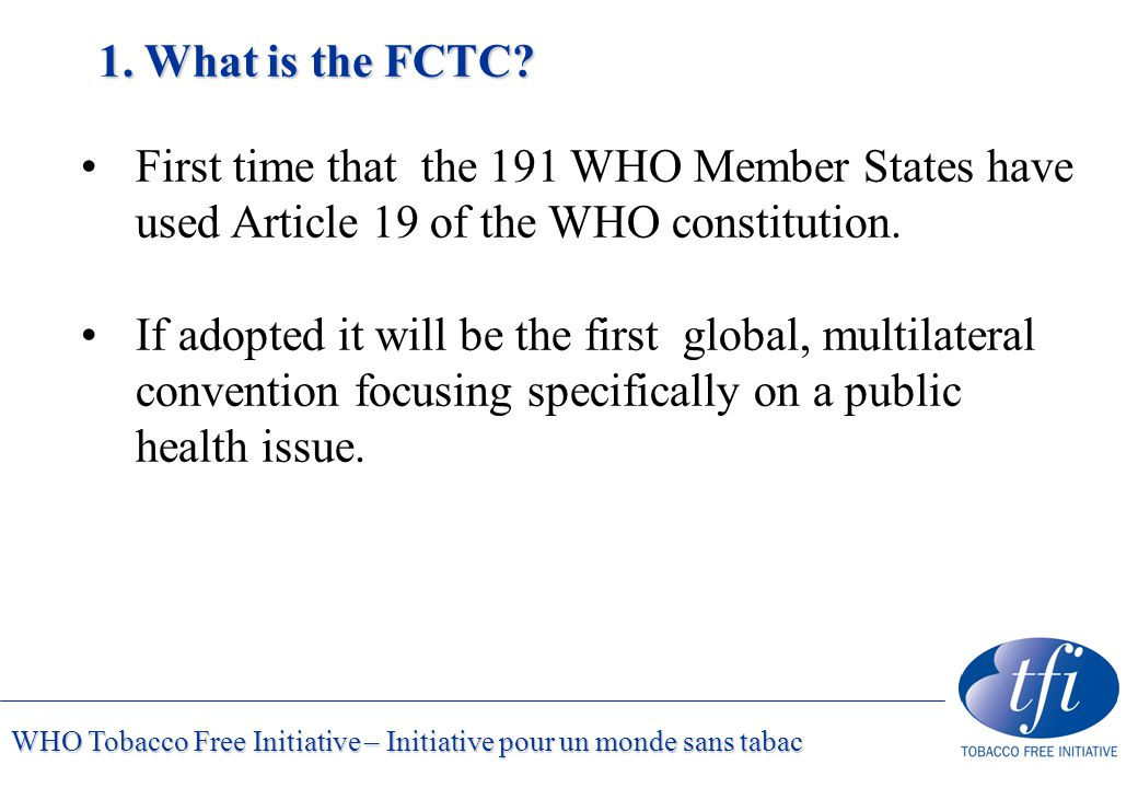 WHO Tobacco Free Initiative – Initiative pour un monde sans tabac 1. What is the FCTC? First time that the 191 WHO Member States have used Article 19