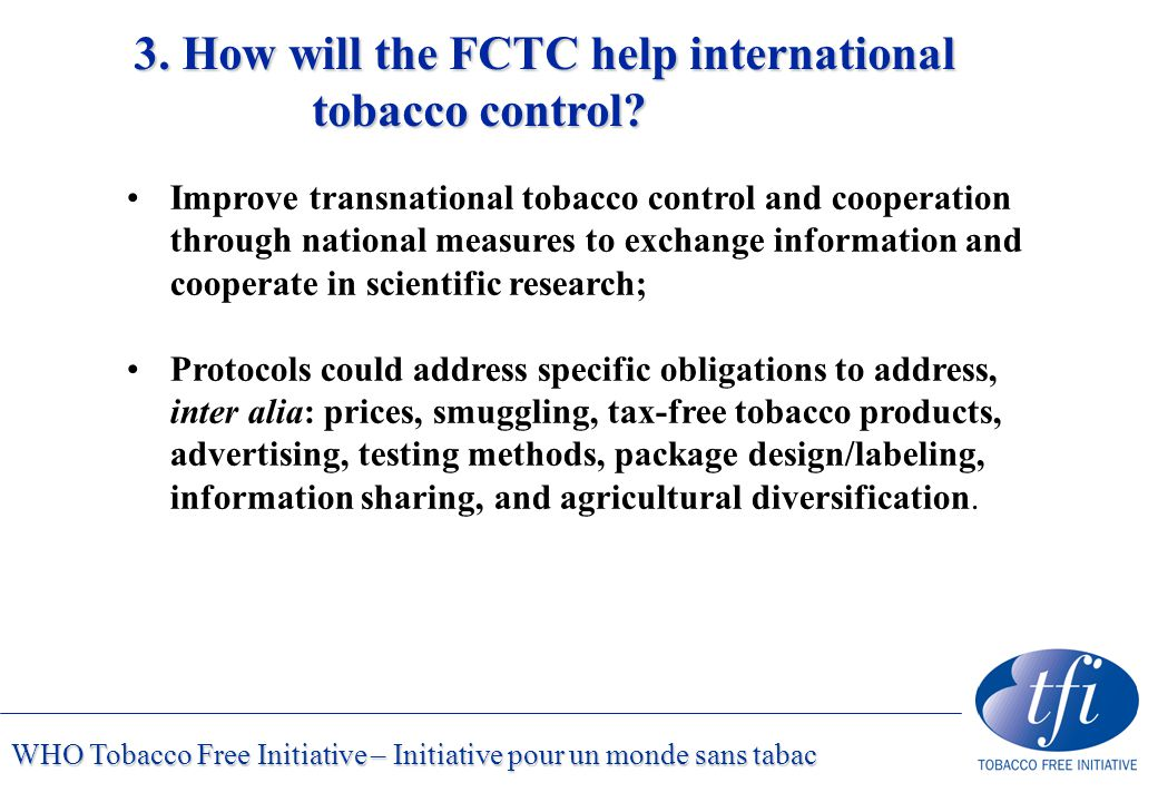 WHO Tobacco Free Initiative – Initiative pour un monde sans tabac Improve transnational tobacco control and cooperation through national measures to exchange information and cooperate in scientific research; Protocols could address specific obligations to address, inter alia: prices, smuggling, tax-free tobacco products, advertising, testing methods, package design/labeling, information sharing, and agricultural diversification.