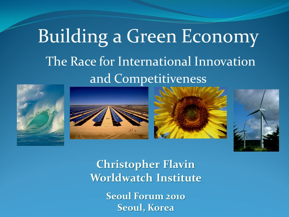 Building a Green Economy The Race for International Innovation and Competitiveness Christopher Flavin Worldwatch Institute Seoul Forum 2010 Seoul, Korea