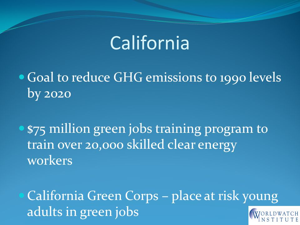 California Goal to reduce GHG emissions to 1990 levels by 2020 $75 million green jobs training program to train over 20,000 skilled clear energy workers California Green Corps – place at risk young adults in green jobs