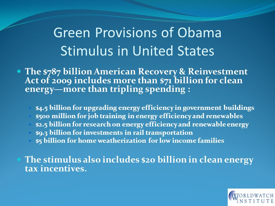 Green Provisions of Obama Stimulus in United States The $787 billion American Recovery & Reinvestment Act of 2009 includes more than $71 billion for clean energy—more than tripling spending : $4.5 billion for upgrading energy efficiency in government buildings $500 million for job training in energy efficiency and renewables $2.5 billion for research on energy efficiency and renewable energy $9.3 billion for investments in rail transportation $5 billion for home weatherization for low income families The stimulus also includes $20 billion in clean energy tax incentives.