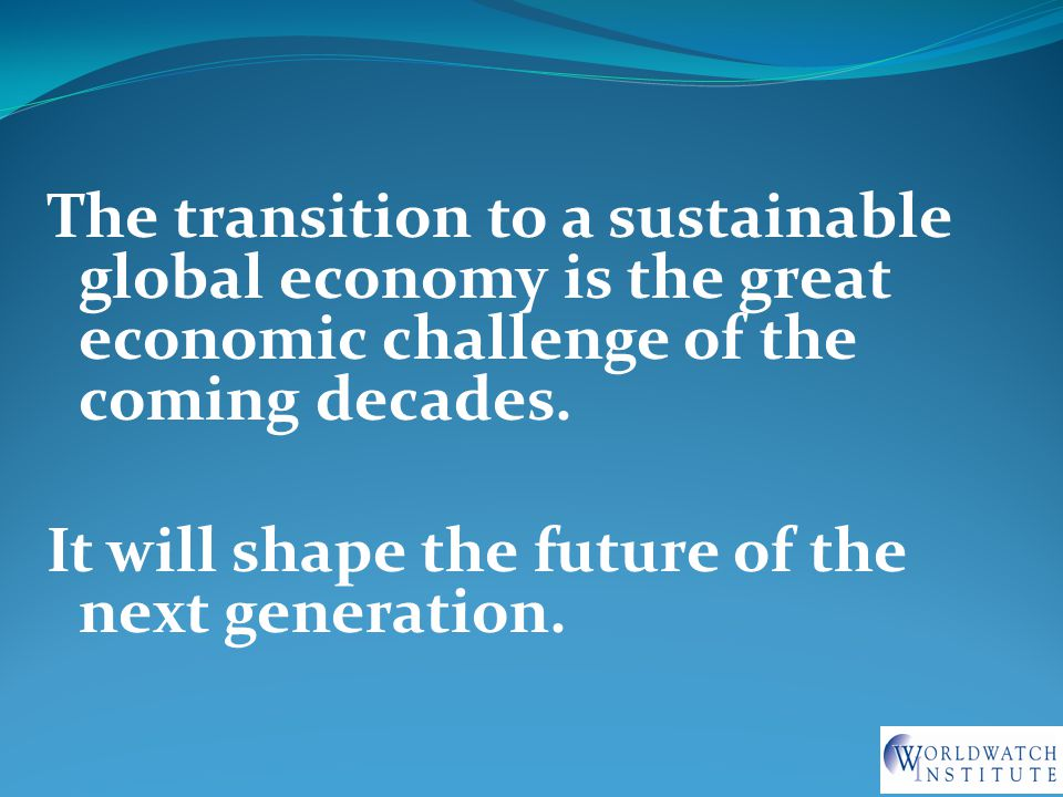 The transition to a sustainable global economy is the great economic challenge of the coming decades.