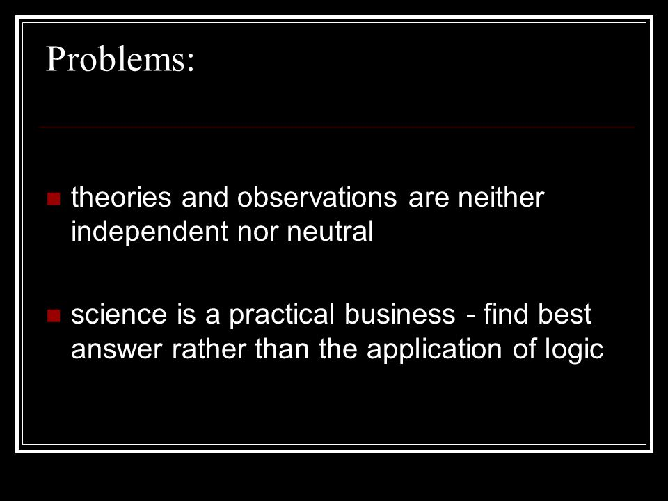 Problems: theories and observations are neither independent nor neutral science is a practical business - find best answer rather than the application of logic