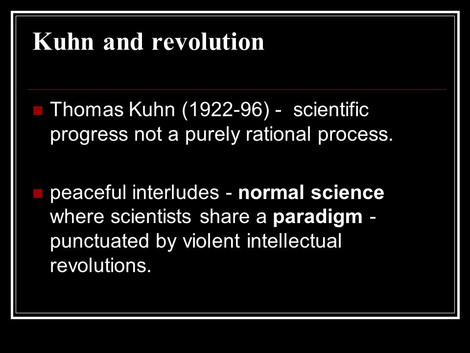 Kuhn and revolution Thomas Kuhn (1922-96) - scientific progress not a purely rational process.