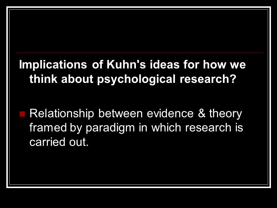 Implications of Kuhn s ideas for how we think about psychological research.