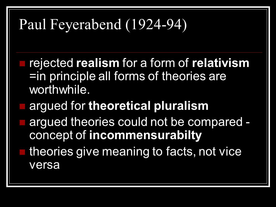 Paul Feyerabend (1924-94) rejected realism for a form of relativism =in principle all forms of theories are worthwhile.
