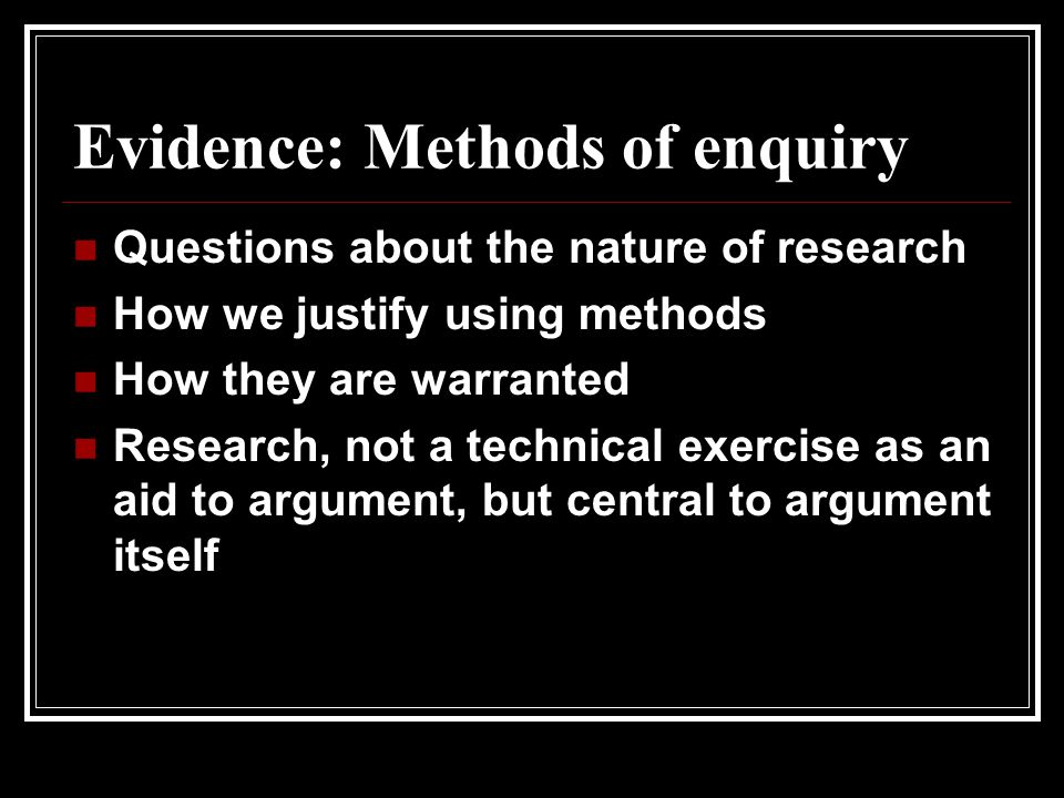Evidence: Methods of enquiry Questions about the nature of research How we justify using methods How they are warranted Research, not a technical exercise as an aid to argument, but central to argument itself