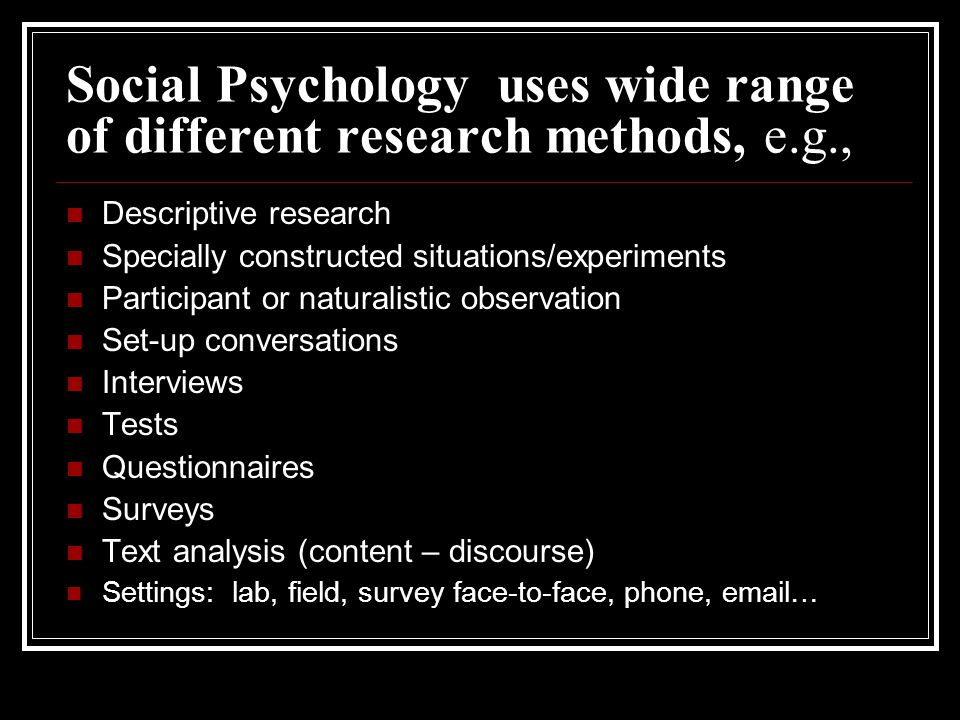 Social Psychology uses wide range of different research methods, e.g., Descriptive research Specially constructed situations/experiments Participant or naturalistic observation Set-up conversations Interviews Tests Questionnaires Surveys Text analysis (content – discourse) Settings: lab, field, survey face-to-face, phone, email…